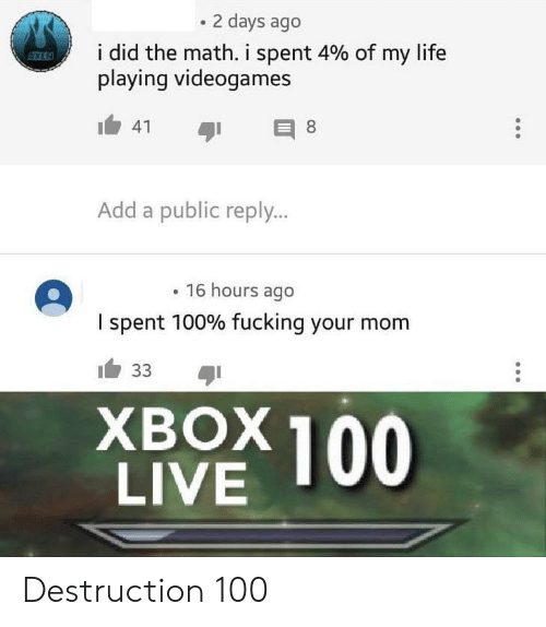 add: 2 days ago  i did the math. i spent 4% of my life  playing videogames  ESSKEN  41  8  Add a public reply...  16 hours ago  I spent 100% fucking your mom  33  ХВOX100  LIVE Destruction 100