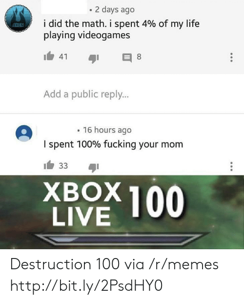 add: 2 days ago  i did the math. i spent 4% of my life  playing videogames  ESSKEN  41  8  Add a public reply...  16 hours ago  I spent 100% fucking your mom  33  ХВOX100  LIVE Destruction 100 via /r/memes http://bit.ly/2PsdHY0