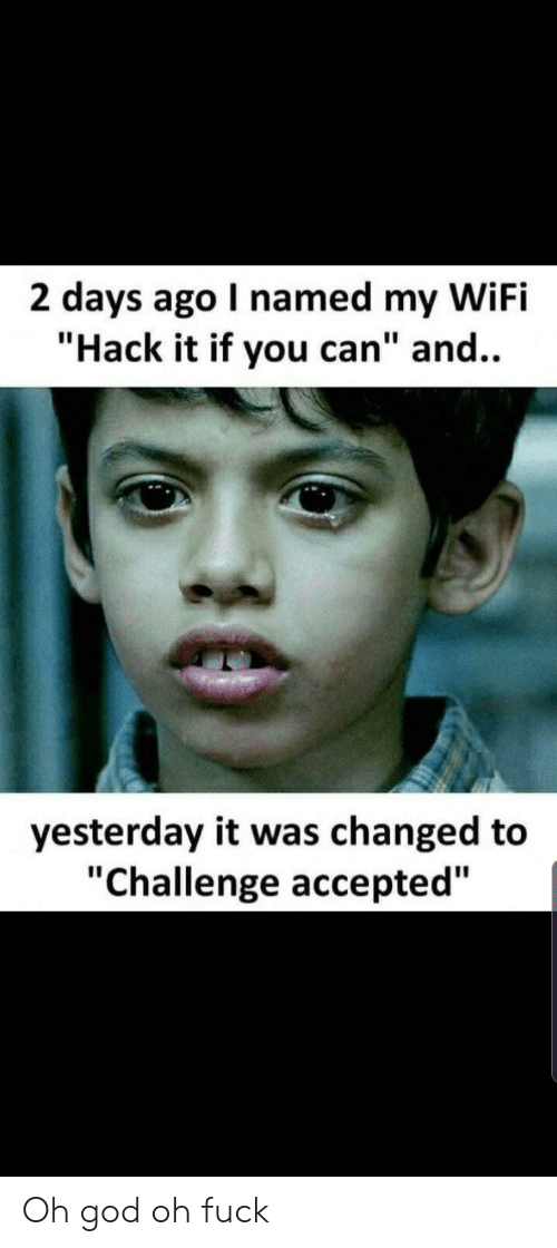 "God, Fuck, and Wifi: 2 days ago I named my WiFi  ""Hack it if you can"" and..  yesterday it was changed to  ""Challenge accepted"" Oh god oh fuck"