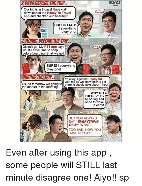"Bad, Memes, and How To: 2 DAYS BEFORE THE TRIP..  SGAG  Our trip is in 2 days! Have y'al  downloaded the Ready To Travel  app and checked our itinerary?  CHECK LIAO!  okay one!  Ok let's go! My RTT app says  we still have time to shop  before boarding! Shall we go?  SURE! I everything  okay one!  Ya okay, I got the ReadyWiFi  with me so we know how to get  Ok, so tomorrow we going tol there, it should take about 1 hour!  the market in the morning.  WHY GO  THERE?? It's  so boring and  need to wake  up early!  BUT YOU ALWAYS  SAY ""EVERYTHING  OKAY"" WHAT?  TOO BAD, NOW YOU  HAVE NO SAY! Even after using this app <http:-bit.ly-2vuESqk>, some people will STILL last minute disagree one! Aiyo!! sp"