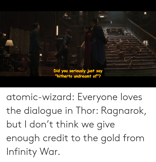 """Target, Tumblr, and Blog: 2  Did you seriously just say  """"hitherto undreamt of""""? atomic-wizard:  Everyone loves the dialogue in Thor: Ragnarok, but I don't think we give enough credit to the gold from Infinity War."""
