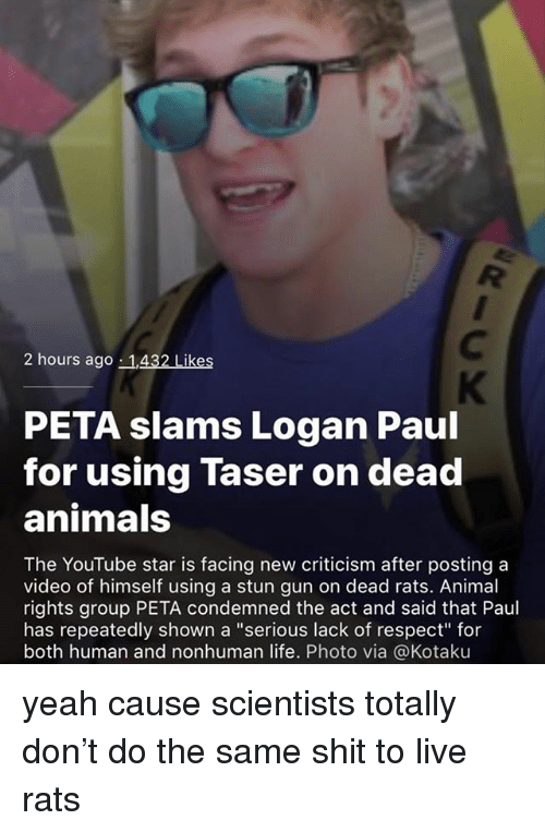 """Youtube Star: 2 hours ago 1,432 Likes  PETA slams Logan Paul  for using Taser on dead  animals  The YouTube star is facing new criticism after posting a  video of himself using a stun gun on dead rats. Animal  rights group PETA condemned the act and said that Paul  has repeatedly shown a """"serious lack of respect for  both human and nonhuman life. Photo via @Kotaku yeah cause scientists totally don't do the same shit to live rats"""
