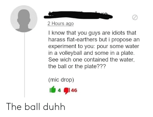 Pour Some: 2 Hours ago  I know that you guys are idiots that  harass flat-earthers but i propose an  experiment to you: pour some water  in a volleyball and some in a plate.  See wich one contained the water,  the ball or the plate???  (mic drop)  4 1 46 The ball duhh