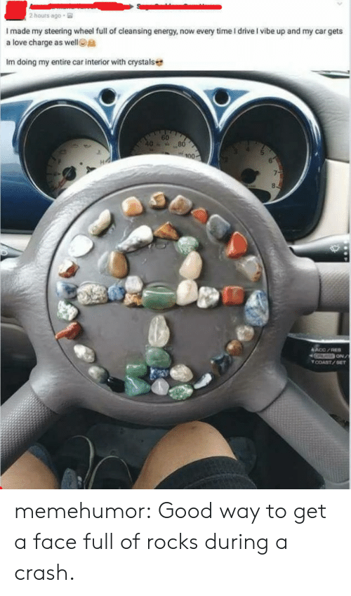 Energy, Love, and Tumblr: 2 hours ago  I made my steering wheel full of cleansing energy, now every time I driveI vibe up and my car gets  a love charge as wellta  Im doing my entire car interior with crystals  60  COAST/GET memehumor:  Good way to get a face full of rocks during a crash.