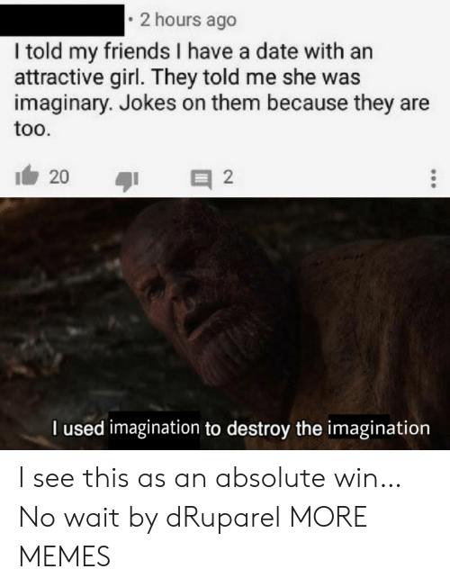 They Told Me: 2 hours ago  I told my friends I have a date with an  attractive girl. They told me she was  imaginary. Jokes on them because they are  too.  20  2  l used imagination to destroy the inmagination I see this as an absolute win… No wait by dRuparel MORE MEMES