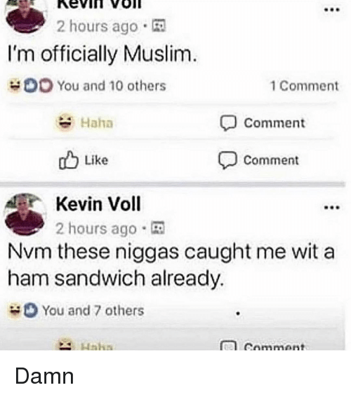 nvm: 2 hours ago  I'm officially Muslim  You and 10 others  1 Comment  Haha  Comment  db Like  comment  Kevin Voll  2 hours ago .  Nvm these niggas caught me wit a  ham sandwich already.  You and 7 others Damn
