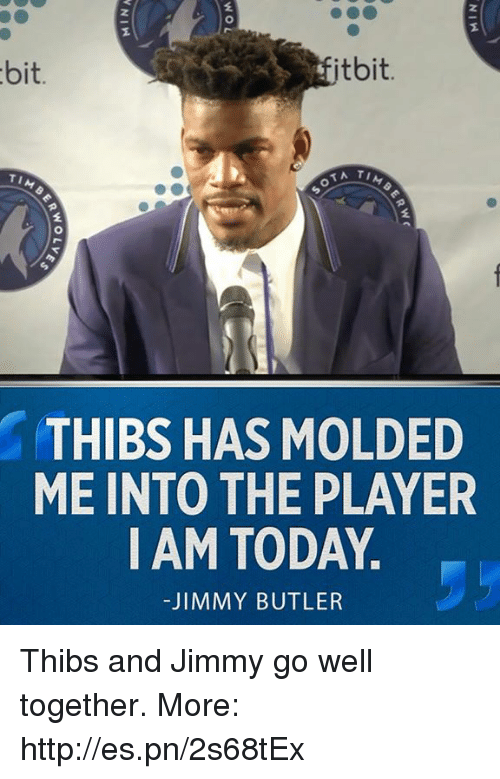 Butlers: 2  itbit.  bit.  TIM  2  THIBS HAS MOLDED  ME INTO THE PLAYER  I AM TODAY  -JIMMY BUTLER Thibs and Jimmy go well together.  More: http://es.pn/2s68tEx