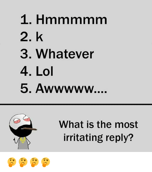 Memes, 🤖, and Irritable: 2. k  3. Whatever  4. Lol  What the most  irritating reply? 🤔🤔🤔🤔