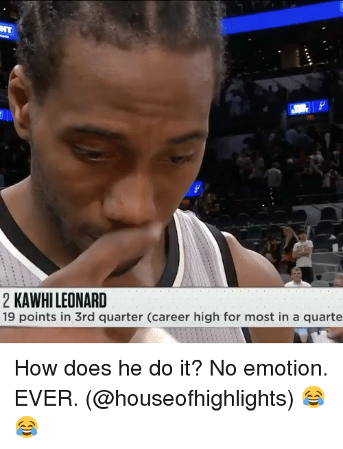 No Emotion: 2 KAWHI LEONARD  19 points in 3rd quarter (career high for most in a quarte How does he do it? No emotion. EVER. (@houseofhighlights) 😂😂