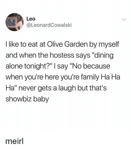 """Being Alone, Family, and Olive Garden: 2  Leo  eL.eonardCowalski  I like to eat at Olive Garden by myself  and when the hostess says """"dining  alone tonight?"""" I say """"No because  when you're here you're family Ha Ha  Ha"""" never gets a laugh but that's  showbiz baby meirl"""