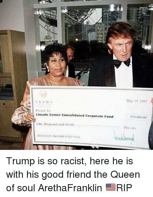 Anaconda, Memes, and Queen: 2  May 19, 997  TRUS  PAWALL T  Lincoln Center Consolidated Corporate Fund  S50,000 00  Fitty Thousand and 00/ 100  DOLLARS Trump is so racist, here he is with his good friend the Queen of soul ArethaFranklin 🇺🇸RIP
