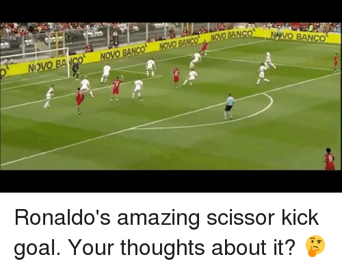 scissoring: 2  NEVO BANCO  NOVO BANCO  NOVO BANCo Ronaldo's amazing scissor kick goal. Your thoughts about it? 🤔