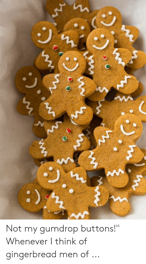 "Think, Gingerbread, and Men: 2 Not my gumdrop buttons!"" Whenever I think of gingerbread men of ..."
