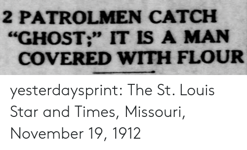 "Target, Tumblr, and Blog: 2 PATROLMEN CATCH  ""GHOST;"" IT IS A MAN  COVERED WITH FLOUR yesterdaysprint:    The St. Louis Star and Times, Missouri, November 19, 1912"