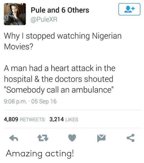 "nigerian: 2+  Pule and 6 Others  @PuleXR  Why I stopped watching Nigerian  Movies?  man had a heart attack in the  hospital & the doctors shouted  ""Somebody call an ambulance""  II  9:08 p.m. 05 Sep 16  4,809 RETWEETS 3,214 LIKES  t7  V Amazing acting!"