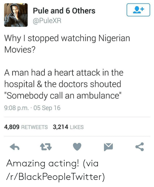 "nigerian: 2+  Pule and 6 Others  @PuleXR  Why I stopped watching Nigerian  Movies?  man had a heart attack in the  hospital & the doctors shouted  ""Somebody call an ambulance""  II  9:08 p.m. 05 Sep 16  4,809 RETWEETS 3,214 LIKES  t7  V Amazing acting! (via /r/BlackPeopleTwitter)"