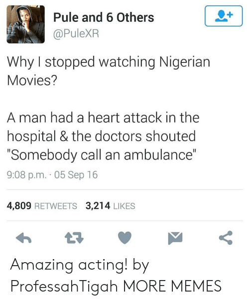 "nigerian: 2+  Pule and 6 Others  @PuleXR  Why I stopped watching Nigerian  Movies?  man had a heart attack in the  hospital & the doctors shouted  ""Somebody call an ambulance""  II  9:08 p.m. 05 Sep 16  4,809 RETWEETS 3,214 LIKES  t7  V Amazing acting! by ProfessahTigah MORE MEMES"