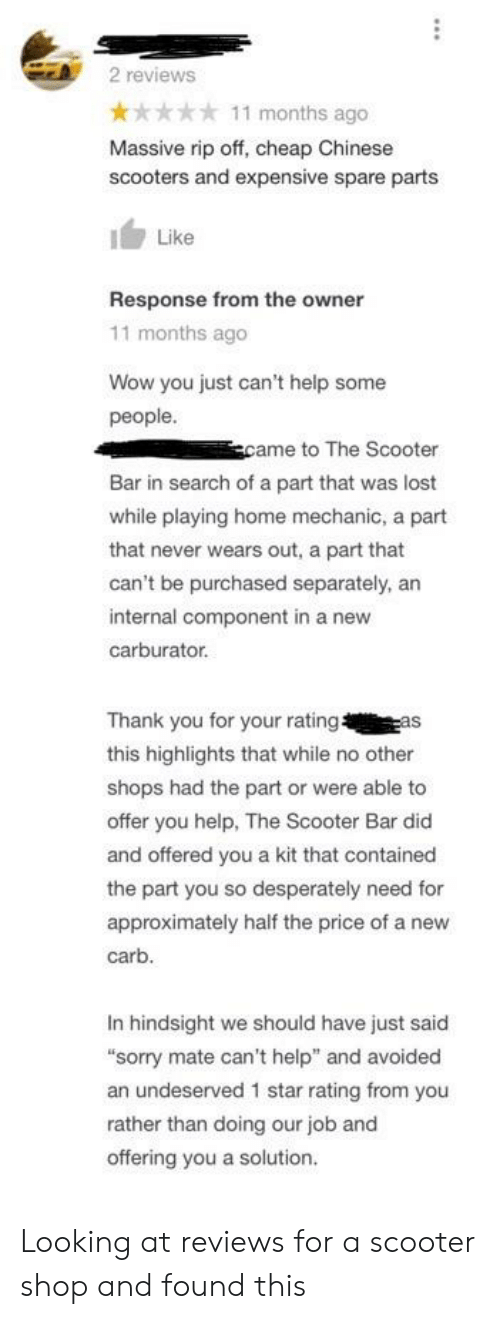 """Scooter, Sorry, and Wow: 2 reviews  x* 11 months ago  Massive rip off, cheap Chinese  scooters and expensive spare parts  Like  Response from the owner  11 months ago  Wow you just can't help some  people  came to The Scooter  Bar in search of a part that was lost  while playing home mechanic, a part  that never wears out, a part that  can't be purchased separately, an  internal component in a new  carburator  Thank you for your rating  this highlights that while no other  shops had the part or were able to  offer you help, The Scooter Bar did  and offered you a kit that contained  the part you so desperately need for  approximately half the price of a new  carb  In hindsight we should have just said  sorry mate can't help"""" and avoided  an undeserved 1 star rating from you  rather than doing our job and  offering you a solution Looking at reviews for a scooter shop and found this"""