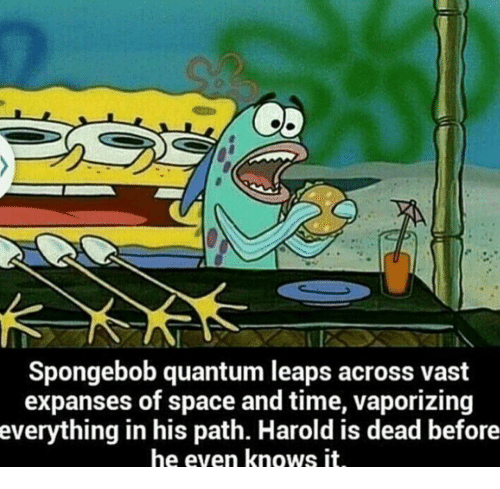 Vast Expanses: 2  Spongebob quantum leaps across vast  expanses of space and time, vaporizing  everything in his path. Harold is dead before  he even knows it
