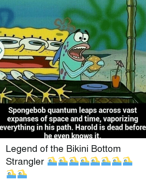 Vast Expanses: 2  Spongebob quantum leaps across vast  expanses of space and time, vaporizing  verything in his path. Harold is dead before  he even knows it <p>Legend of the Bikini Bottom Strangler 🏊🏊🏊🏊🏊🏊🏊🏊🏊🏊</p>