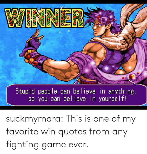 fighting game: 2:  Stupid people can believe in anything  s0 you can believe in yourself! suckmymara:  This is one of my favorite win quotes from any fighting game ever.