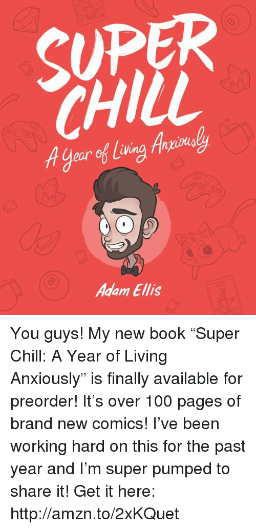 "Anaconda, Chill, and Memes: 2  SUPER  CHILL  A0e  ear of liv  Adam Ellis You guys! My new book ""Super Chill: A Year of Living Anxiously"" is finally available for preorder! It's over 100 pages of brand new comics! I've been working hard on this for the past year and I'm super pumped to share it! Get it here: http://amzn.to/2xKQuet"