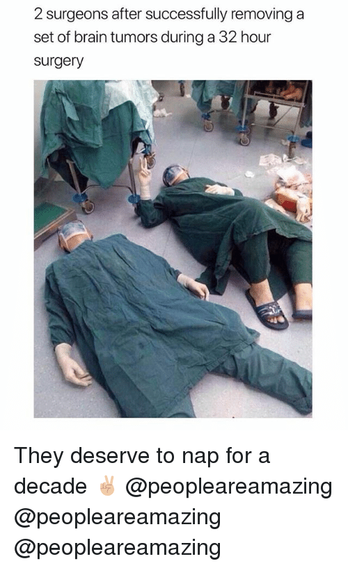 Memes, Brain, and 🤖: 2 surgeons after successfully removing a  set of brain tumors during a 32 hour  surgery They deserve to nap for a decade ✌🏼 @peopleareamazing @peopleareamazing @peopleareamazing