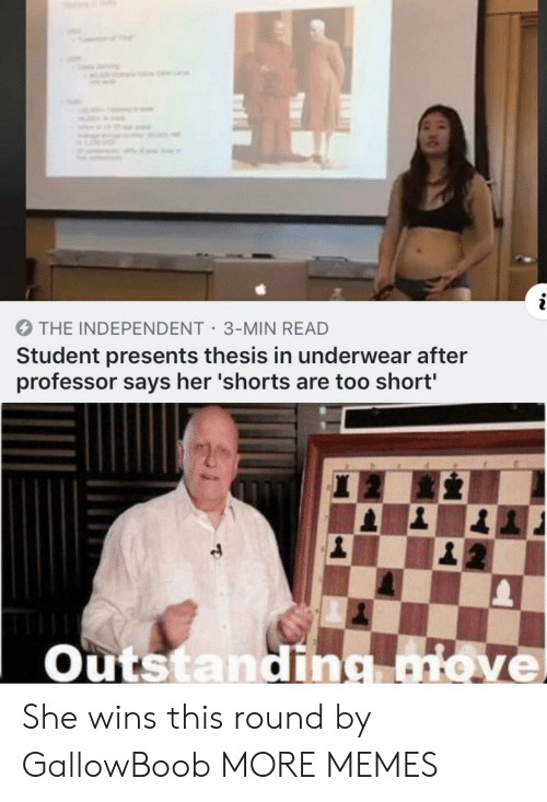 Shorts: 2  THE INDEPENDENT 3-MIN READ  Student presents thesis in underwear after  professor says her 'shorts are too short'  Outstanding move She wins this round by GallowBoob MORE MEMES