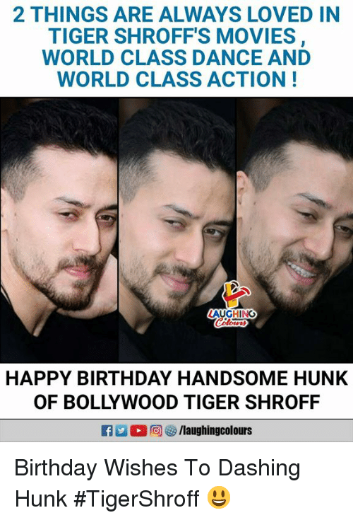 Bollywood: 2 THINGS ARE ALWAYS LOVED IN  TIGER SHROFF'S MOVIES  WORLD CLASS DANCE AND  WORLD CLASS ACTION!  AUGHING  HAPPY BIRTHDAY HANDSOME HUNK  OF BOLLYWOOD TIGER SHROFF Birthday Wishes To Dashing Hunk #TigerShroff 😃