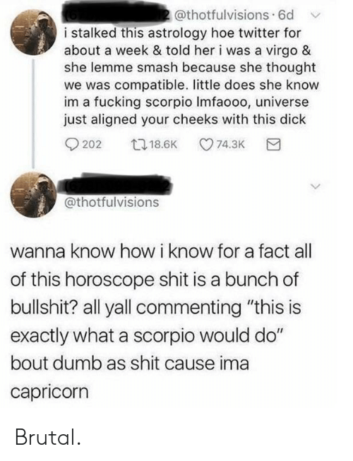 """hoe: 2@thotfulvisions. 6d  i stalked this astrology hoe twitter for  about a week & told her i was a virgo &  she lemme smash because she thought  we was compatible. little does she know  im a fucking scorpio Imfaooo, universe  just aligned your cheeks with this dick  t18.6K  74.3K  202  @thotfulvisions  wanna know how i know for a fact  of this horoscope shit is a bunch of  bullshit? all yall commenting """"this is  exactly what a scorpio would do""""  bout dumb as shit cause ima  capricorn Brutal."""