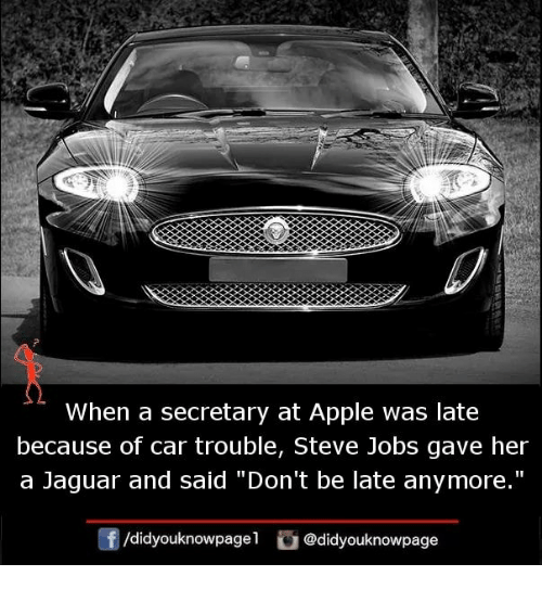 "Apple, Memes, and Steve Jobs: 2  When a secretary at Apple was late  because of car trouble, Steve Jobs gave her  a Jaguar and said ""Don't be late anymore.""  /didyouknowpagel @didyouknowpage"