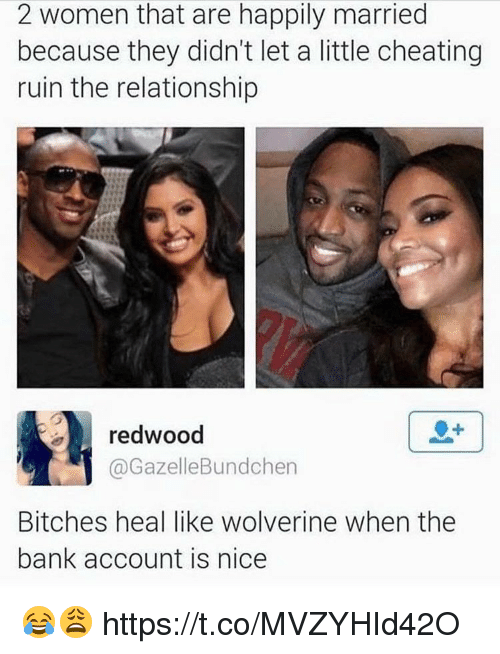 Gazelle: 2 women that are happily married  because they didn't let a little cheating  ruin the relationship  redwood  Bundchen  Gazelle Bitches heal like Wolverine when the  bank account is nice 😂😩 https://t.co/MVZYHId42O
