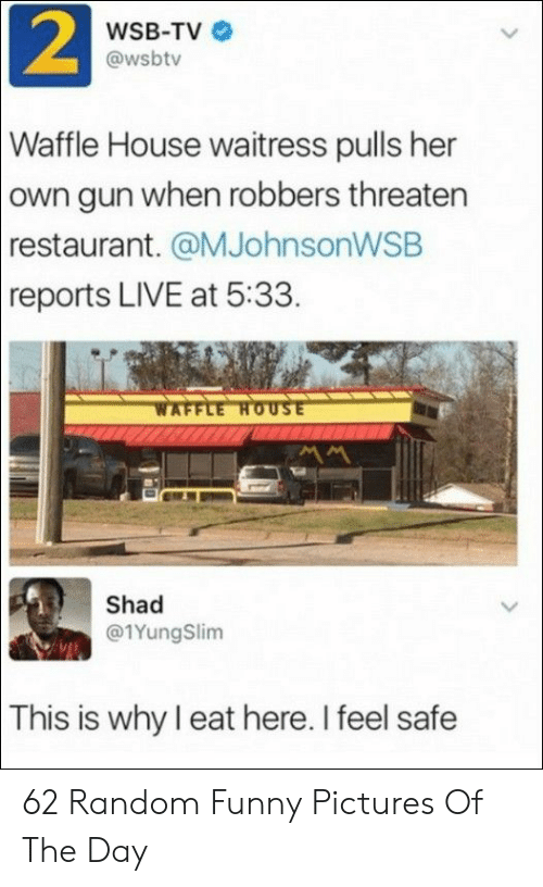 Reports: 2  WSB-TV  @wsbtv  Waffle House waitress pulls her  own gun when robbers threaten  restaurant. @MJohnsonWSB  reports LIVE at 5:33.  WAFFLE HOUSE  Shad  @1YungSlim  This is why I eat here. I feel safe 62 Random Funny Pictures Of The Day