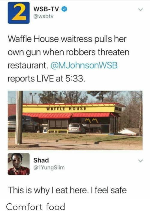 Reports: 2  WSB-TV  @wsbtv  Waffle House waitress pulls her  own gun when robbers threaten  restaurant. @MJohnsonWSB  reports LIVE at 5:33  WAFFLE HOUSE  MM  Shad  @1YungSlim  This is why I eat here. I feel safe Comfort food