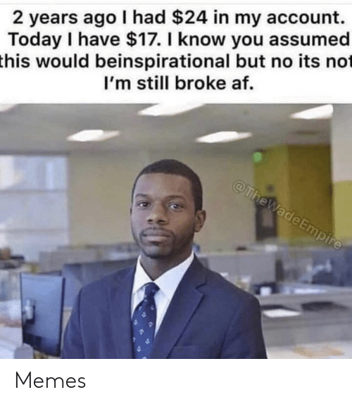 Broke AF: 2 years ago I had $24 in my account.  Today I have $17. I know you assumed  this would beinspirational but no its not  I'm still broke af.  @TheWade Empire Memes