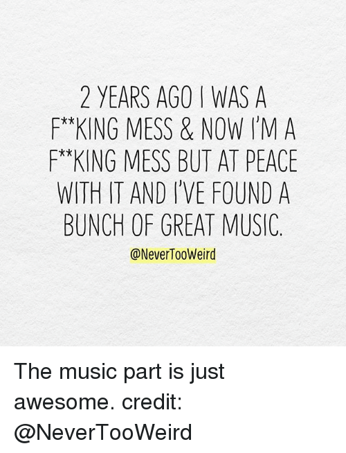 Greates: 2 YEARS AGO I WAS A  F*KING MESS & NOW I'MA  *x  WITH IT AND I'VE FOUND A  BUNCH OF GREAT MUSIC.  @NeverTooWeird The music part is just awesome. credit: @NeverTooWeird