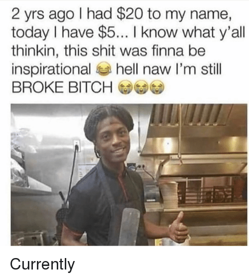 Bitch, Memes, and Shit: 2 yrs ago I had $20 to my name,  today I have $5... I know what y'all  thinkin, this shit was finna be  inspirational hell naw I'm stll  BROKE BITCH Currently