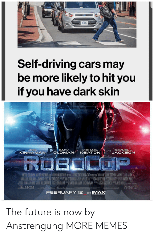 Marces: 20-125  Self-driving cars may  be more likely to hit you  if you have dark skin  SAMUELL  JACKSON  GARY  MICHAELAND  KINNAMAN  UII- ANH PCTEE  ETH  APR 1 HRRY  M CHARK Wil AM JENNIFER { E JAY BARICHEL  PEM O MA  DAN EL眐NOE P R MeNWY  JU HUA ZE U ER  繮MARTIN WHIST  JOS PADILHA  IU A CARVALHO ILL臘ARO RDER RNBAUM ing MARC ABRAHAM ERIC NEWMAN  MGM ARoboCop.com  COLUMBIA  PICTURES  FEBRUARY 12 IN IMAX The future is now by Anstrengung MORE MEMES