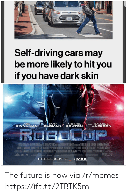 Marces: 20-125  Self-driving cars may  be more likely to hit you  if you have dark skin  SAMUELL  JACKSON  GARY  MICHAELAND  KINNAMAN  UII- ANH PCTEE  ETH  APR 1 HRRY  M CHARK Wil AM JENNIFER { E JAY BARICHEL  PEM O MA  DAN EL眐NOE P R MeNWY  JU HUA ZE U ER  繮MARTIN WHIST  JOS PADILHA  IU A CARVALHO ILL臘ARO RDER RNBAUM ing MARC ABRAHAM ERIC NEWMAN  MGM ARoboCop.com  COLUMBIA  PICTURES  FEBRUARY 12 IN IMAX The future is now via /r/memes https://ift.tt/2TBTK5m