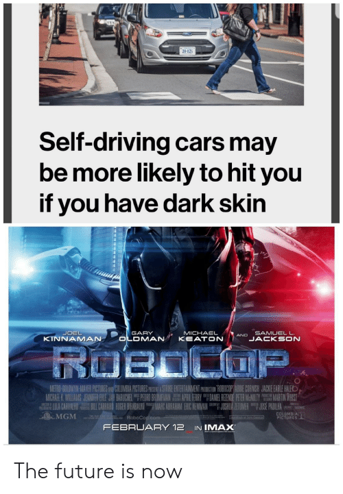 Marces: 20-125  Self-driving cars may  be more likely to hit you  if you have dark skin  SAMUELL  JACKSON  GARY  MICHAELAND  KINNAMAN  UII- ANH PCTEE  ETH  APR 1 HRRY  M CHARK Wil AM JENNIFER { E JAY BARICHEL  PEM O MA  DAN EL眐NOE P R MeNWY  JU HUA ZE U ER  繮MARTIN WHIST  JOS PADILHA  IU A CARVALHO ILL臘ARO RDER RNBAUM ing MARC ABRAHAM ERIC NEWMAN  MGM ARoboCop.com  COLUMBIA  PICTURES  FEBRUARY 12 IN IMAX The future is now