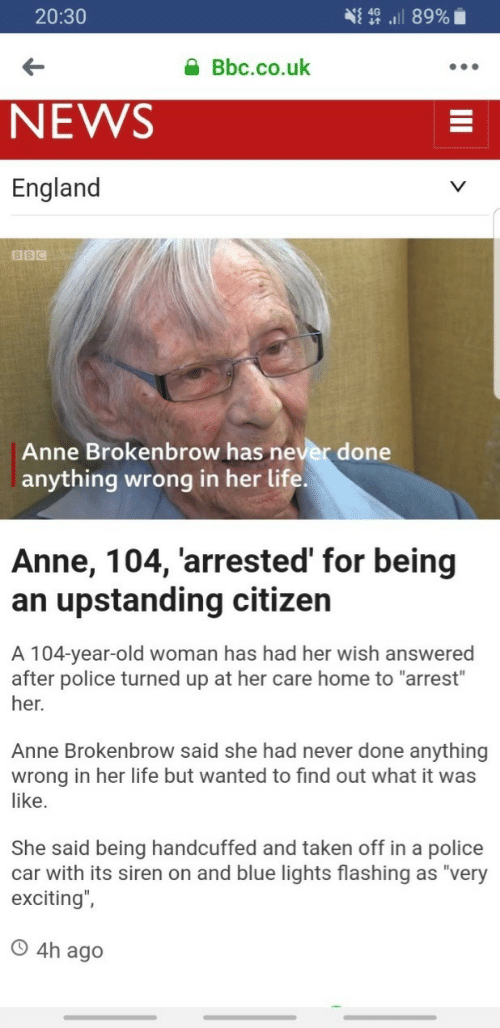 """Old woman: 20:30  Bbc.co.uk  NEWS  England  BBC  Anne Brokenbrow has never done  anything wrong in her life  Anne, 104, 'arrested' for being  an upstanding citizen  A 104-year-old woman has had her wish answered  after police turned up at her care home to """"arrest""""  her.  Anne Brokenbrow said she had never done anything  wrong in her life but wanted to find out what it was  like.  She said being handcuffed and taken off in a police  car with its siren on and blue lights flashing as """"very  exciting"""",  O 4h ag"""