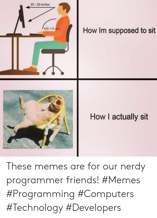 Computers: 20-30 inches  100-110 deg  How Im supposed to sit  How I actually sit These memes are for our nerdy programmer friends! #Memes #Programming #Computers #Technology #Developers
