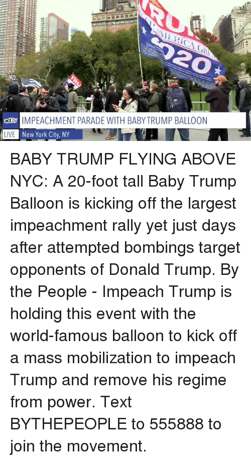 Donald Trump, Memes, and New York: 20  actMPEACHMENT PARADE WITH BABY TRUMP BALLOON  L  New York City, NY  LIVE BABY TRUMP FLYING ABOVE NYC: A 20-foot tall Baby Trump Balloon is kicking off the largest impeachment rally yet just days after attempted bombings target opponents of Donald Trump.  By the People - Impeach Trump  is holding this event with the world-famous balloon to kick off a mass mobilization to impeach Trump and remove his regime from power. Text BYTHEPEOPLE to 555888 to join the movement.