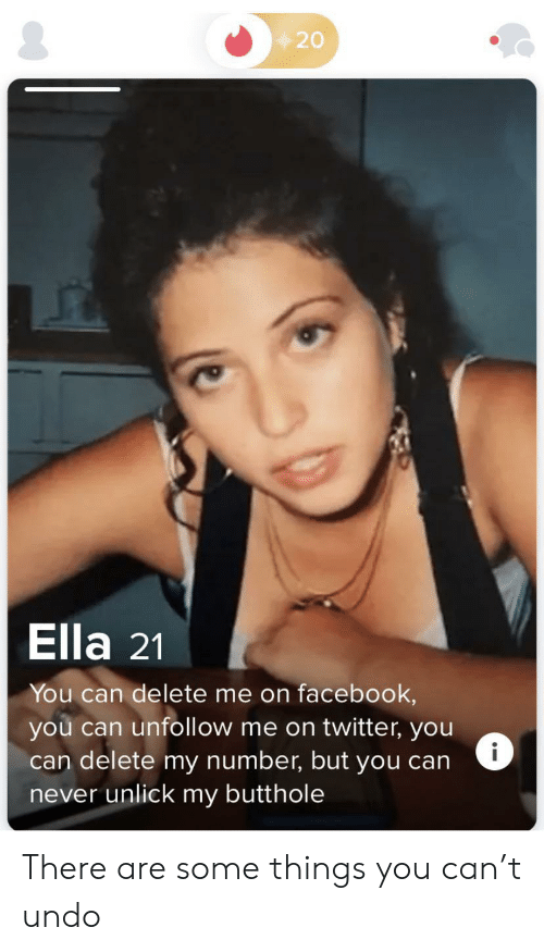 Facebook, Twitter, and Never: 20  Ella 21  You can delete me on facebook,  you can unfollow me on twitter, you  can delete my number, but you can  never unlick my butthole  i There are some things you can't undo