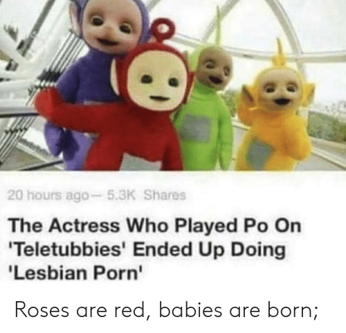 actress: 20 hours ago-5.3K Shares  The Actress Who Played Po On  'Teletubbies' Ended Up Doing  'Lesbian Porn Roses are red, babies are born;