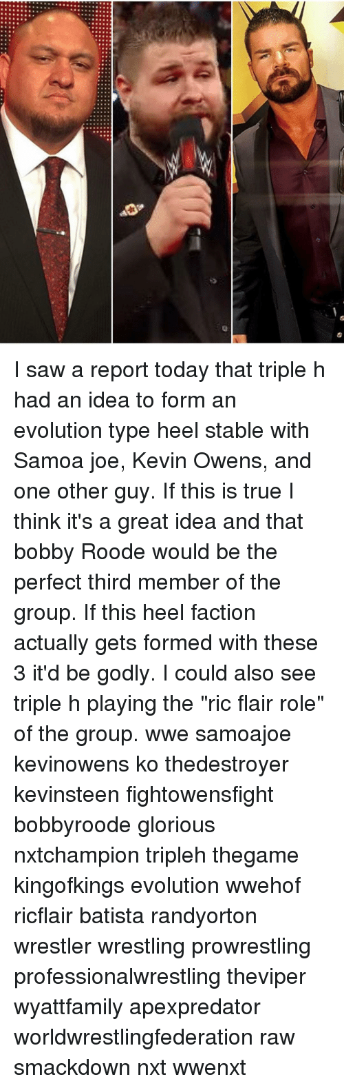 """Bobbie: 20 I saw a report today that triple h had an idea to form an evolution type heel stable with Samoa joe, Kevin Owens, and one other guy. If this is true I think it's a great idea and that bobby Roode would be the perfect third member of the group. If this heel faction actually gets formed with these 3 it'd be godly. I could also see triple h playing the """"ric flair role"""" of the group. wwe samoajoe kevinowens ko thedestroyer kevinsteen fightowensfight bobbyroode glorious nxtchampion tripleh thegame kingofkings evolution wwehof ricflair batista randyorton wrestler wrestling prowrestling professionalwrestling theviper wyattfamily apexpredator worldwrestlingfederation raw smackdown nxt wwenxt"""