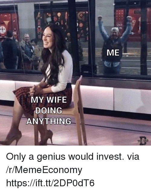 Dad, Genius, and Wife: 20  ME  MY WIFE  DOING  ANY THING  THE DAD Only a genius would invest. via /r/MemeEconomy https://ift.tt/2DP0dT6