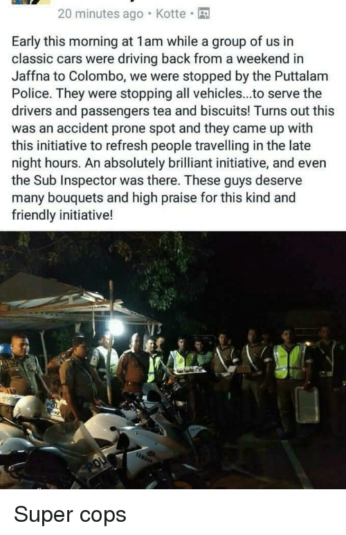 Cars, Driving, and Police: 20 minutes ago Kotte  Early this morning at 1am while a group of us in  classic cars were driving back from a weekend in  Jaffna to Colombo, we were stopped by the Puttalam  Police. They were stopping all vehicles...to serve the  drivers and passengers tea and biscuits! Turns out this  was an accident prone spot and they came up with  this initiative to refresh people travelling in the late  night hours. An absolutely brilliant initiative, and even  the Sub Inspector was there. These guys deserve  many bouquets and high praise for this kind and  friendly initiative! <p>Super cops</p>