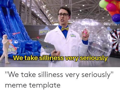 "silliness: 20  We take silliness very seriously ""We take silliness very seriously"" meme template"