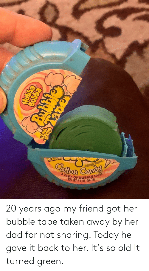 tape: 20 years ago my friend got her bubble tape taken away by her dad for not sharing. Today he gave it back to her. It's so old It turned green.